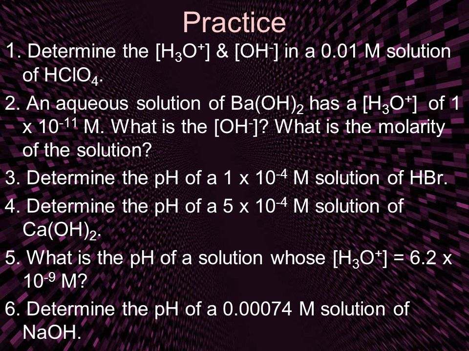 Practice 1. Determine the [H3O+] & [OH-] in a 0.01 M solution of HClO4.